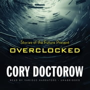Overclocked - Stories of the Future Present audiobook by Cory Doctorow