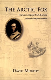 The Arctic Fox - Francis Leopold-McClintock, Discoverer of the Fate of Franklin ebook by David Murphy
