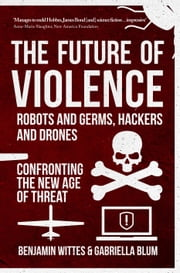 The Future of Violence - Robots and Germs, Hackers and Drones - Confronting the New Age of Threat ebook by Benjamin Wittes,Gabriella Blum