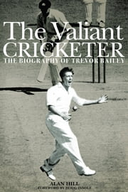 The Valiant Cricketer: The Biography of Trevor Bailey ebook by Alan Hill