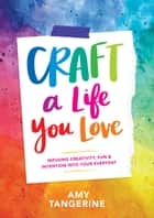 Craft a Life You Love - Infusing Creativity, Fun, and Intention into Your Everyday ebook by Amy Tangerine, Amy Tangerine