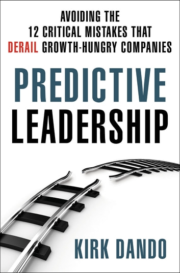 Predictive Leadership - Avoiding the 12 Critical Mistakes That Derail Growth-Hungry Companies ebook by Kirk Dando