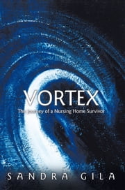 Vortex - The Journey of a Nursing Home Survivor ebook by Sandra Gila