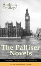 The Palliser Novels: Complete Parliamentary Chronicles (All Six Novels in One Volume) - Can You Forgive Her? + Phineas Finn + The Eustace Diamonds + Phineas Redux + The Prime Minister + The Duke's Children ebook by Anthony Trollope