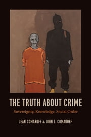 The Truth about Crime - Sovereignty, Knowledge, Social Order ebook by Jean Comaroff, John L. Comaroff
