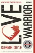 Love Warrior - A Memoir ebook by Glennon Doyle Melton, Glennon Doyle