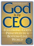 God Is My CEO - Following God's Principles in a Bottom-Line World ebook by Larry Julian