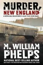 Murder, New England - A Historical Collection of Killer True-Crime Tales ebook by M. William Phelps