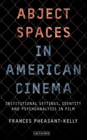 Abject Spaces in American Cinema - Institutional Settings, Identity and Psychoanalysis in Film ebook by Frances Pheasant-Kelly