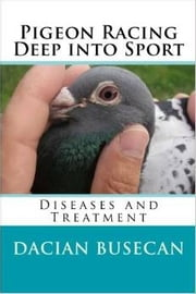 Pigeon Racing Deep into Sport - Diseases and Treatment ebook by Dacian Busecan