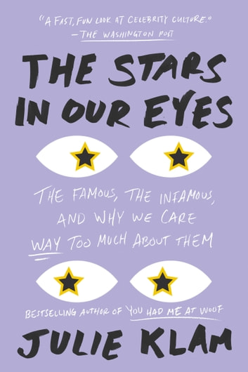 The Stars in Our Eyes - The Famous, the Infamous, and Why We Care Way Too Much About Them ebook by Julie Klam