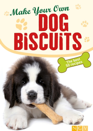Make Your Own Dog Biscuits - 50 cookie recipes for your four-legged friend ebook by Naumann & Göbel Verlag
