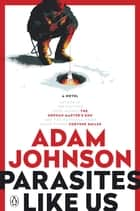 Parasites Like Us - A Novel ebook by Adam Johnson