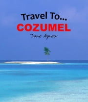 Travel To… Cozumel ebook by Jane Agnew