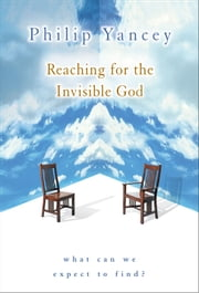 Reaching for the Invisible God - What Can We Expect to Find? ebook by Philip Yancey