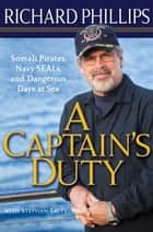 A Captain's Duty - Somali Pirates, Navy SEALs, and Dangerous Days at Sea ebook by Richard Phillips, Stephan Talty, Stephan Talty