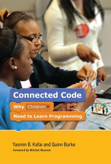 Connected Code - Why Children Need to Learn Programming ebook by Yasmin B. Kafai,Quinn Burke