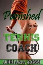 Punished by the Tennis Coach ebook by Adriana Rossi