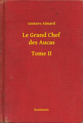 Le Grand Chef des Aucas - Tome II ebook by Gustave Aimard