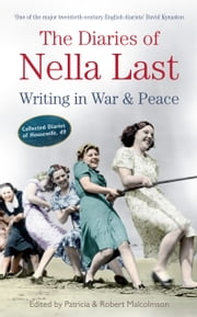 The Diaries of Nella Last: Writing in War and Peace - Writing in War and Peace ebook by Robert Malcolmson,Patricia Malcolmson