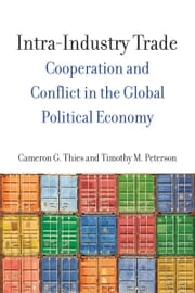 Intra-Industry Trade - Cooperation and Conflict in the Global Political Economy ebook by Cameron Thies,Timothy Peterson