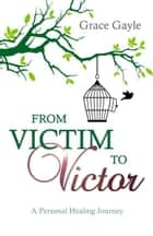 From Victim to Victor: A Personal Healing Journey ebook by Grace Gayle