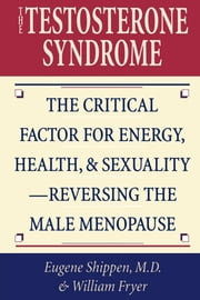 The Testosterone Syndrome - The Critical Factor for Energy, Health, and Sexuality—Reversing the Male Menopause ebook by William Fryer,Eugene Shippen M.D.