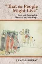 """That the People Might Live"" - Loss and Renewal in Native American Elegy ebook by"