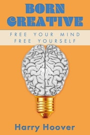 Born Creative: Free Your Mind, Free Yourself ebook by Harry Hoover