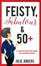 Feisty, Fabulous and 50 Plus: 21 Women Share Their Candid and Compelling Stories ebook by Julie Ankers