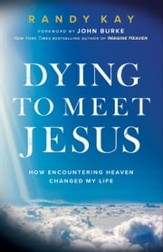 Dying to Meet Jesus - How Encountering Heaven Changed My Life ebook by Randy Kay, John Burke