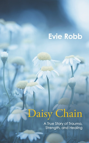 Daisy Chain - A True Story of Trauma, Strength, and Healing ebook by Evie Robb