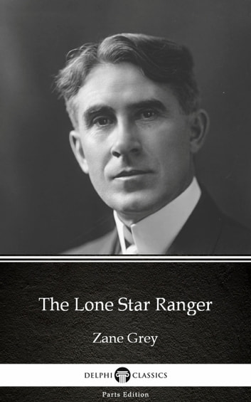The Lone Star Ranger by Zane Grey - Delphi Classics (Illustrated) ebook by Zane Grey