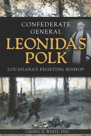 Confederate General Leonidas Polk - Louisiana's Fighting Bishop ebook by Cheryl H. White