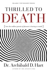 Thrilled to Death - How the Endless Pursuit of Pleasure Is Leaving Us Numb ebook by Archibald Hart