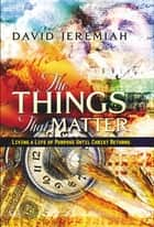 The Things That Matter - Living a Life of Purpose Until Christ Returns ebook by