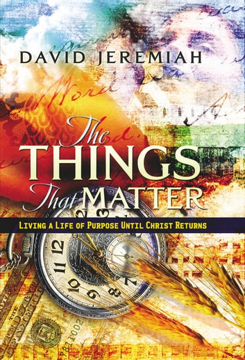 The Things That Matter - Living a Life of Purpose Until Christ Returns ebook by David Jeremiah