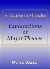 A Course in Miracles - Explanations of Major Themes ebook by Michael Dawson