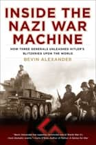 Inside the Nazi War Machine - How Three Generals Unleashed Hitler's Blitzkrieg Upon the World ebook by Bevin Alexander