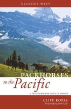 Packhorses to the Pacific: A Wilderness Honeymoon - A Wilderness Honeymoon ebook by Cliff Kopas