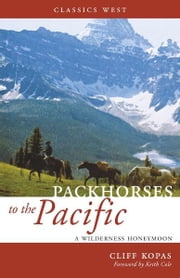 Packhorses to the Pacific: A Wilderness Honeymoon ebook by Cliff Kopas