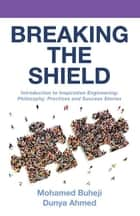 Breaking the Shield - Introduction to Inspiration Engineering: Philosophy, Practices and Success Stories ebook by Mohamed Buheji, Dunya Ahmed