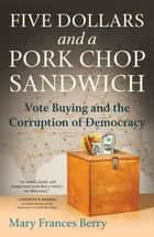 Five Dollars and a Pork Chop Sandwich - Vote Buying and the Corruption of Democracy ebook by Mary Frances Berry