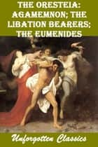 The Oresteia: Agamemnon; The Libation Bearers; The Eumenides ebook by Aeschylus