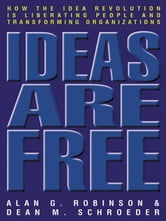 Ideas Are Free - How the Idea Revolution Is Liberating People and Transforming Organizations ebook by Alan G Robinson,Dean M. Schroeder