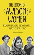 The Book of Awesome Women - Boundary Breakers, Freedom Fighters, Sheroes & Female Firsts ebook by Becca Anderson
