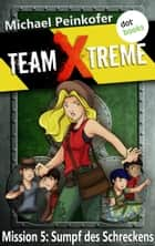 TEAM X-TREME - Mission 5: Sumpf des Schreckens ebook by Michael Peinkofer