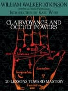 Clairvoyance and Occult Powers - 20 Lessons Toward Mastery ebook by William Walker Atkinson, Karl Wurf