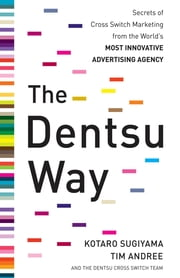 The Dentsu Way: Secrets of Cross Switch Marketing from the World's Most Innovative Advertising Agency ebook by Kotaro Sugiyama, Tim Andree
