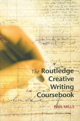 The Routledge Creative Writing Coursebook ebook by Mills, Paul